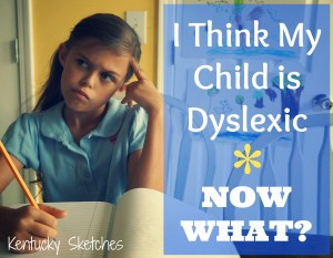 I Think My Child is Dyslexic.  Now what?