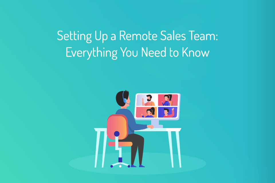 Setting Up a Remote Sales Team Everything You Need to Know