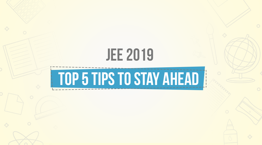 JEE 2019 On Your Radar? Top 5 Tips To Prepare And Crack It!