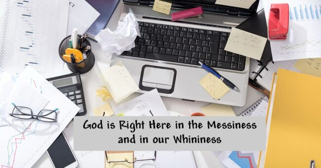 Even in Messy, Whiny Days – God is Right Here