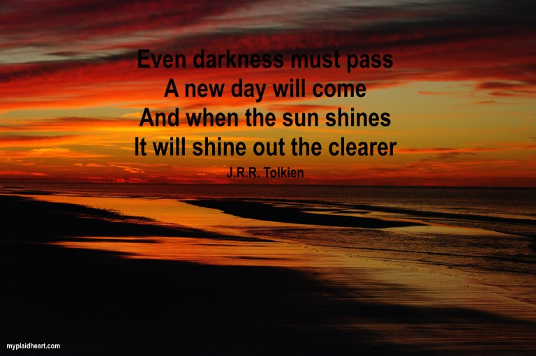 Even darkness must pass.  A new day will come.  And when the sun shines, it will shine out the clearer.  J.R.R. Tolkien