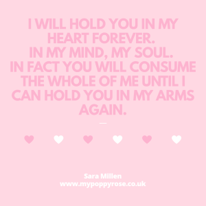 Baby loss Quote: I will hold you in my heart forever. In my mind, my soul. In fact you will consume the whole of me until I can hold you in my arms again.