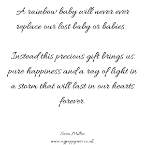 Quote: A rainbow baby will never ever replace our lost baby or babies. Instead this precious gift brings us pure happiness and a ray of light in a storm that will last in our hearts forever.