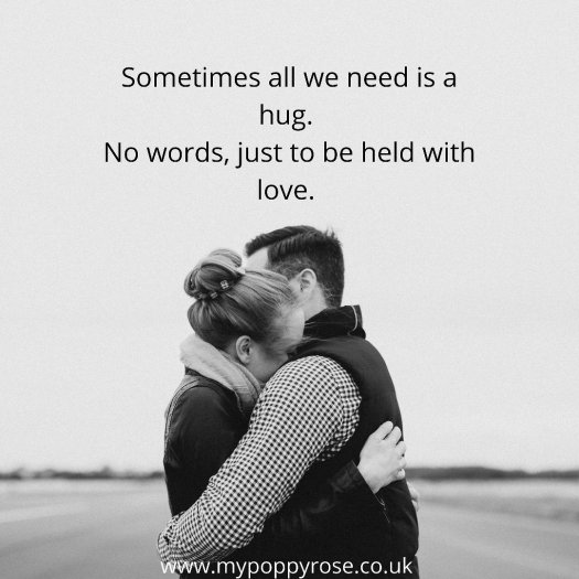 Quote: Somethmes all we need is a hug. No words, just to be held and loved.