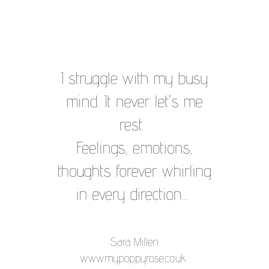 Quote: I struggle with my busy mind, it never lets me rest. Feelings, emotions, thoughts forever whirling in every direction.