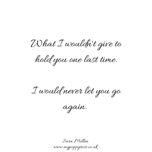Quote: What I wouldn't give to hold you one last time. I would never let you go again.