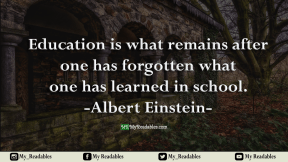 Education is what remains after one has forgotten what one has learned in school.-Albert Einstein-
