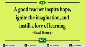 A good teacher inspire hope, ignite the imagination, and instill a love of learning -Brad Henry-