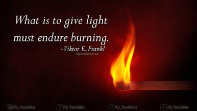 What is to give light must endure burning. -Viktor E. Frankl