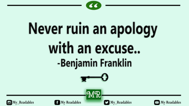 Never ruin an apology with an excuse.. -Benjamin Franklin
