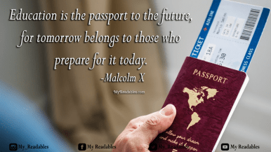Education is the passport to the future, for tomorrow belongs to those who prepare for it today. -Malcolm X