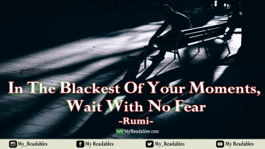 In the blackest of your moments, wait with no fear -Rumi-