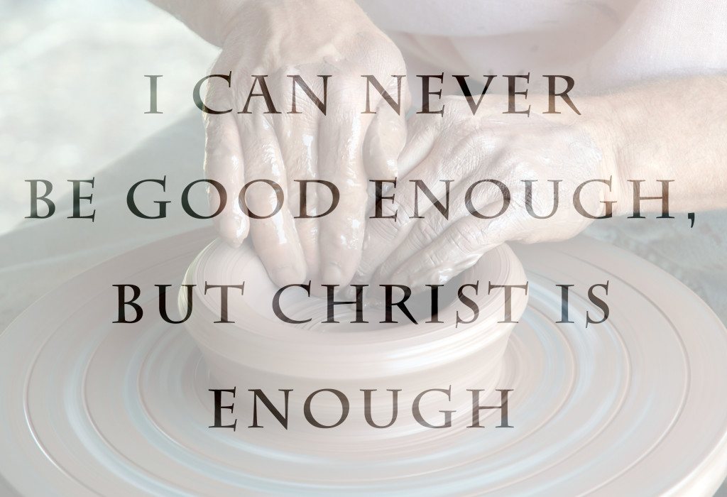 Weekly Wisdom: I Can Never Be Good Enough But Christ is Enough