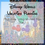 Disney World Planning Pt 2: How Long to Stay