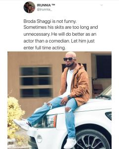 """Broda Shaggi isn't always funny, his skits are too long and unnecessary"""" – twitter customers writes     Twitter consumer, Irunnia has taken to the platform to proportion her opinion approximately Nigerian comic, Broda Shaggi, and why he ought to move into full time acting.  Irunnia stated that Broda Shaggi isn't always a funny person, including that his skits are typically too lengthy and useless.       Talking further, she suggest the comedian to delve into full time appearing, pronouncing he will do higher in acting than comedy.         In her phrases;  """"Broda Shaggi is not funny. Sometimes his skits are too long and needless. He's going to do better as an actor than a comedian. Permit him just enter full time performing."""""""