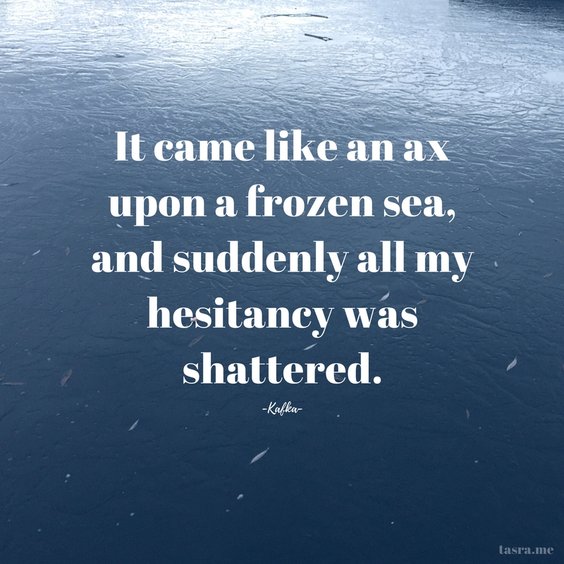 It came like an ax upon a frozen sea, and suddenly all my hesitancy was shattered. - Kafka