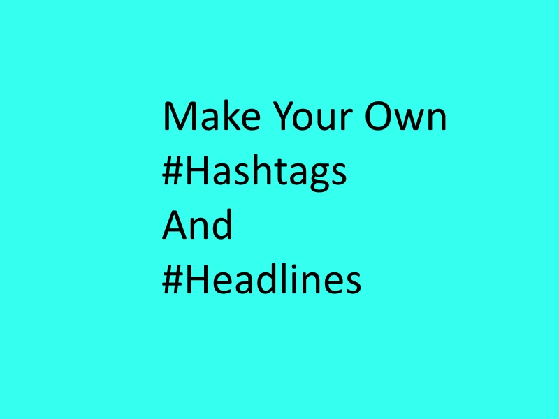 Make your own #hashtags and #headlines.
