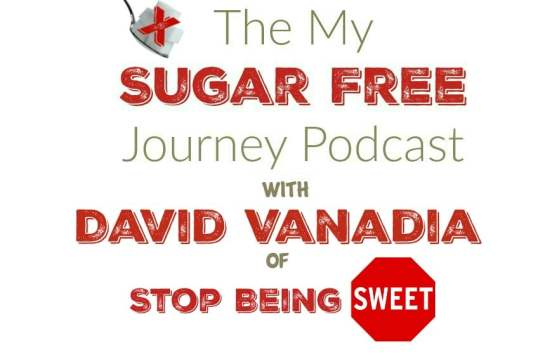 The My Sugar Free Podcast - Episode 7: David Vanadia of Stop Being Sweet!