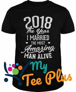 2018 the year I married the most amazing man alive shirt