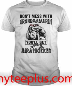 Dinosaur Don't mess with grandmasaurus you'll get jurasskicked shirt