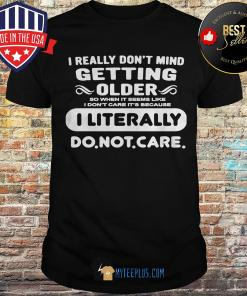 I Really Don't Mind Getting Older I Literally Do Not Care shirt