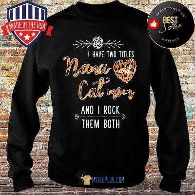 I have two titles nana cat mom and I rock them both Leopart s Sweater
