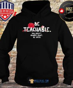 Be Teachable You Aren't Always Right Be Open Flowers s Hoodie