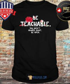 Be Teachable You Aren't Always Right Be Open Flowers shirt
