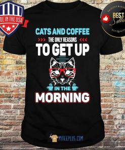 Cats And Coffee The Only Reasons To Get Up In The Morning shirt
