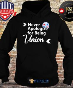 Never apologize for being union s Hoodie