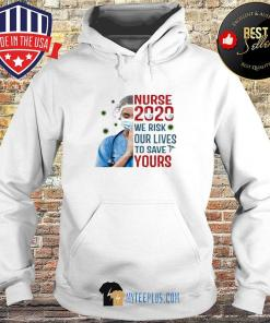 Nurse 2020 We Risk Our Lives To Save Your Covid-19 s Hoodie