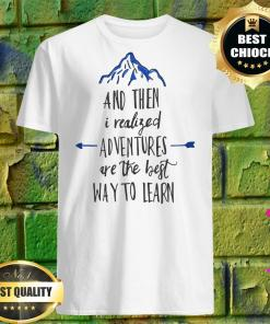 And Then I Realized Adventures Is The Best Way To Learn shirt