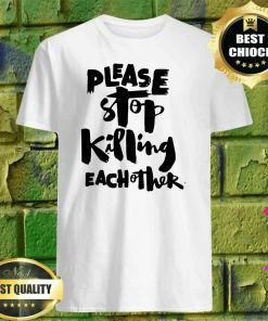 Please Stop Killing Each Other shirt