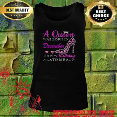 A Queen was born in December happy birthday to me tank top