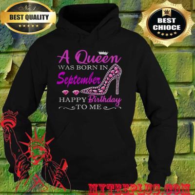 A queen was born in september happy birthday to me hoodie