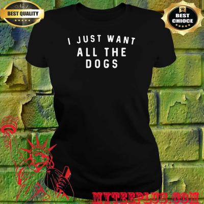 I Just Want All The Dogs women's T-Shirt
