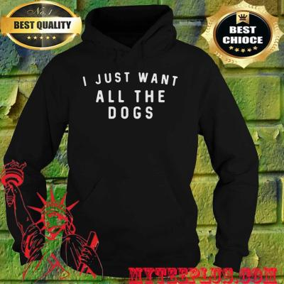 I Just Want All The Dogs hoodie