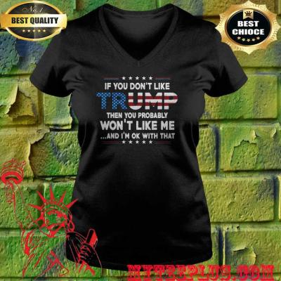 If You Don't Like Trump Then You Probably Won't Like Me Trump 2020 v neck