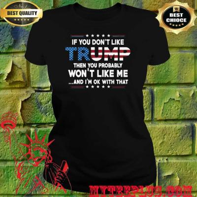 If You Don't Like Trump Then You Probably Won't Like Me Trump 2020 women's T-Shirts