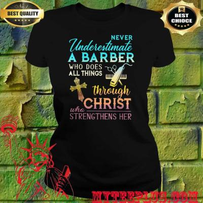 Never Underestimate A Barber Who Does All Things Through Christ Who Strengthens Her Cross women's t Shirt
