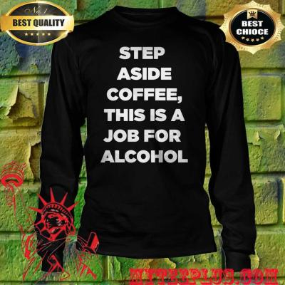 Step Aside Coffee This Is A Job For Alcohol men's long