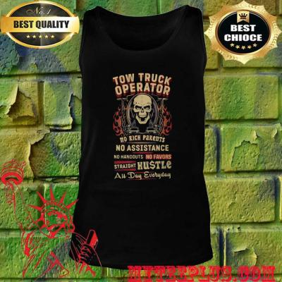Tow Truck Operator No Rich Parents No Assistance Straight Hustle All Day Everyday Skull tank top