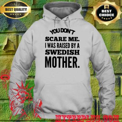 You Don't Scare Me I Raised By A Swedish Mother hoodie