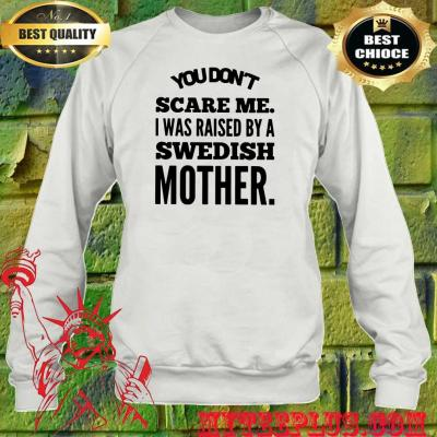 You Don't Scare Me I Raised By A Swedish Mother sweatshirt