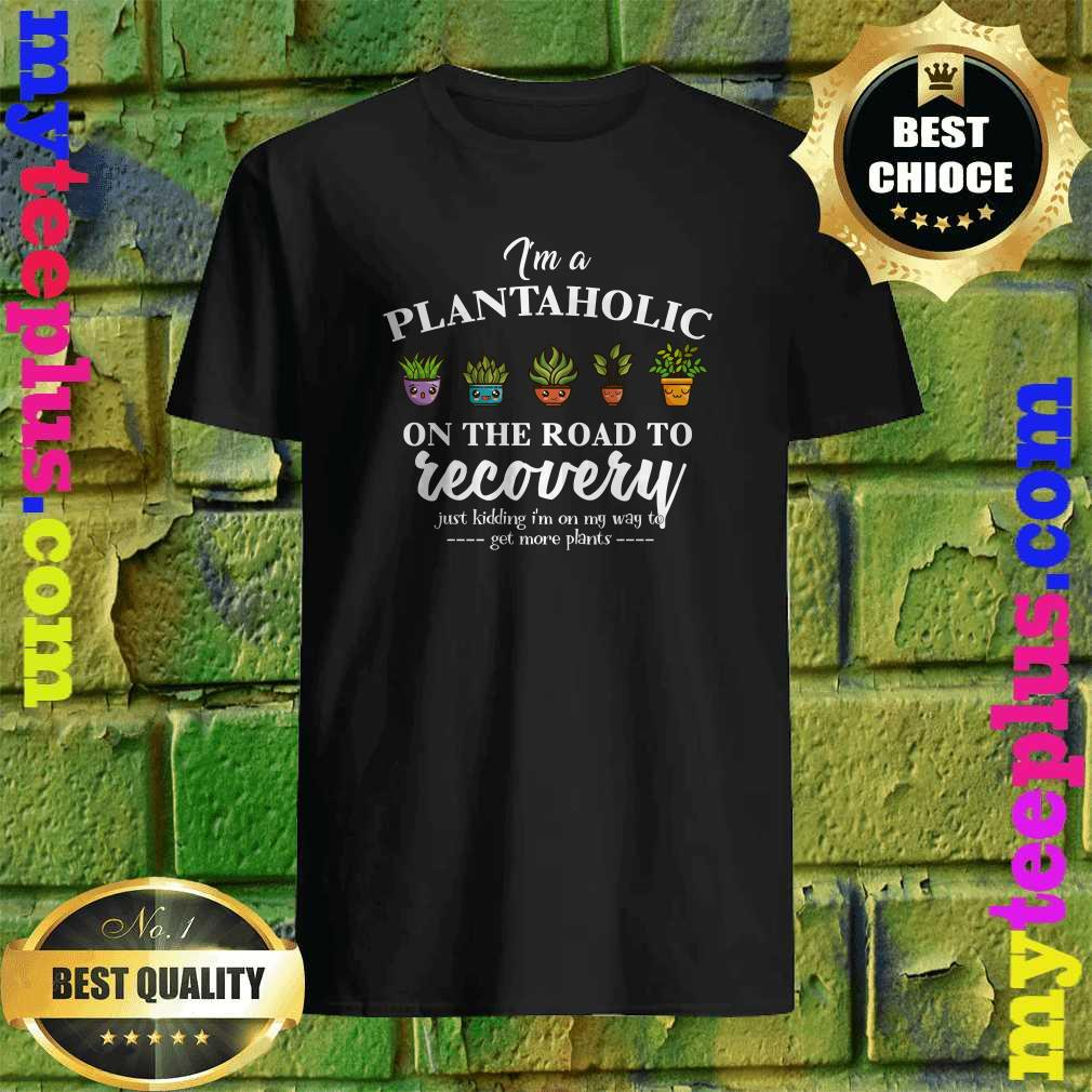 Funny I'm A Plantaholic On The Road To Recovery shirt