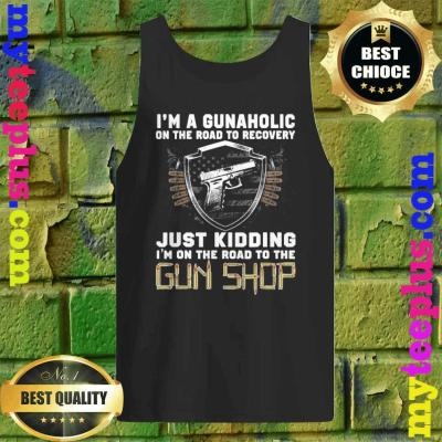 I'm a Gunaholic on the road to Recovery Just kidding tank top