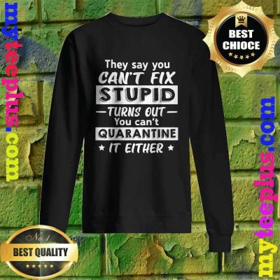 They say you can't fix stupid turns out you can't quarantine it either Sweatshirt