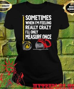 When I'm Crazy I'll Only Measure Once women's t shirt