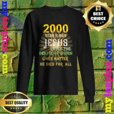 2000 years ago Jesus ended the debate of which lives matter he died for all sweatshirt