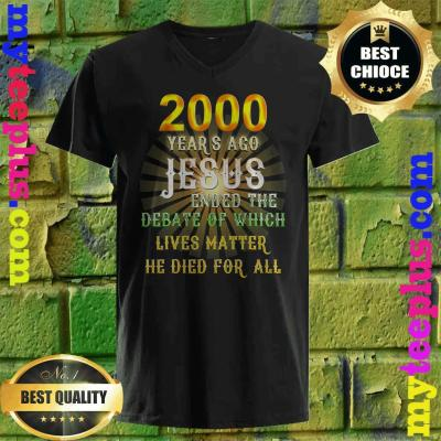 2000 years ago Jesus ended the debate of which lives matter he died for all v neck